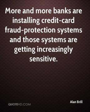 Alan Brill - More and more banks are installing credit-card fraud-protection systems and those systems are getting increasingly sensitive.
