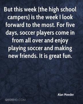 Alan Meeder - But this week (the high school campers) is the week I look forward to the most. For five days, soccer players come in from all over and enjoy playing soccer and making new friends. It is great fun.