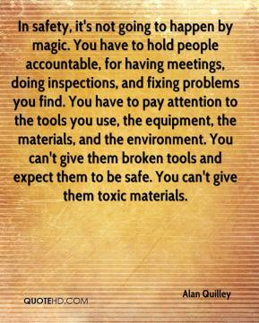 In safety, it's not going to happen by magic. You have to hold people accountable, for having meetings, doing inspections, and fixing problems you find. You have to pay attention to the tools you use, the equipment, the materials, and the environment. You can't give them broken tools and expect them to be safe. You can't give them toxic materials.