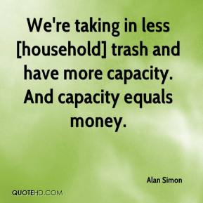 Alan Simon - We're taking in less [household] trash and have more capacity. And capacity equals money.