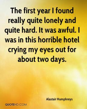 Alastair Humphreys - The first year I found really quite lonely and quite hard. It was awful. I was in this horrible hotel crying my eyes out for about two days.