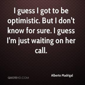 Alberto Madrigal - I guess I got to be optimistic. But I don't know for sure. I guess I'm just waiting on her call.