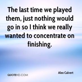 Alex Calvert - The last time we played them, just nothing would go in so I think we really wanted to concentrate on finishing.