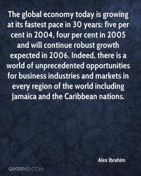Alex Ibrahim - The global economy today is growing at its fastest pace in 30 years: five per cent in 2004, four per cent in 2005 and will continue robust growth expected in 2006. Indeed, there is a world of unprecedented opportunities for business industries and markets in every region of the world including Jamaica and the Caribbean nations.