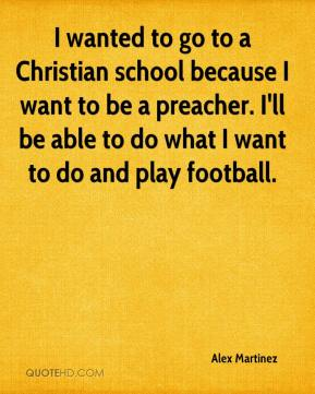 Alex Martinez - I wanted to go to a Christian school because I want to be a preacher. I'll be able to do what I want to do and play football.