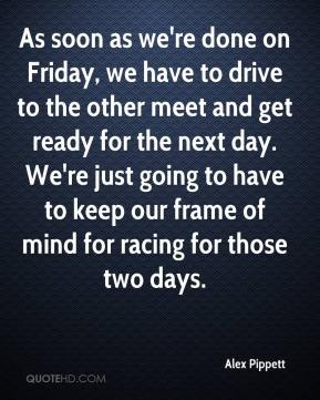 Alex Pippett - As soon as we're done on Friday, we have to drive to the other meet and get ready for the next day. We're just going to have to keep our frame of mind for racing for those two days.
