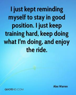 Alex Warren - I just kept reminding myself to stay in good position. I just keep training hard, keep doing what I'm doing, and enjoy the ride.