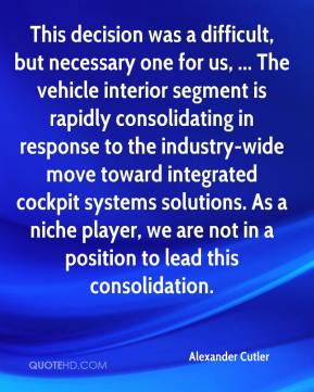 Alexander Cutler - This decision was a difficult, but necessary one for us, ... The vehicle interior segment is rapidly consolidating in response to the industry-wide move toward integrated cockpit systems solutions. As a niche player, we are not in a position to lead this consolidation.