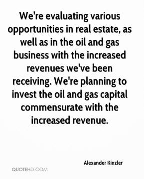 Alexander Kinzler - We're evaluating various opportunities in real estate, as well as in the oil and gas business with the increased revenues we've been receiving. We're planning to invest the oil and gas capital commensurate with the increased revenue.
