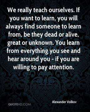 Alexander Volkov - We really teach ourselves. If you want to learn, you will always find someone to learn from, be they dead or alive, great or unknown. You learn from everything you see and hear around you - if you are willing to pay attention.