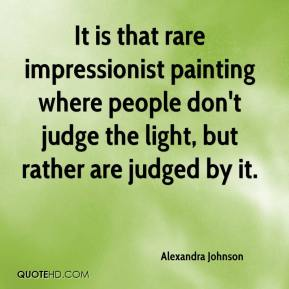 Alexandra Johnson - It is that rare impressionist painting where people don't judge the light, but rather are judged by it.