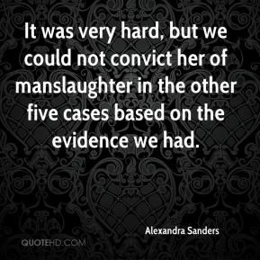Alexandra Sanders - It was very hard, but we could not convict her of manslaughter in the other five cases based on the evidence we had.