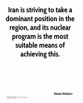 Alexei Arbatov - Iran is striving to take a dominant position in the region, and its nuclear program is the most suitable means of achieving this.