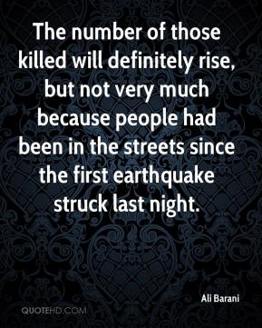Ali Barani - The number of those killed will definitely rise, but not very much because people had been in the streets since the first earthquake struck last night.