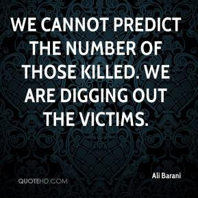 Ali Barani - We cannot predict the number of those killed. We are digging out the victims.