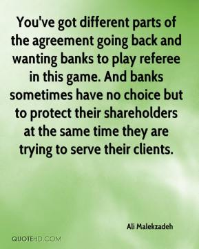Ali Malekzadeh - You've got different parts of the agreement going back and wanting banks to play referee in this game. And banks sometimes have no choice but to protect their shareholders at the same time they are trying to serve their clients.