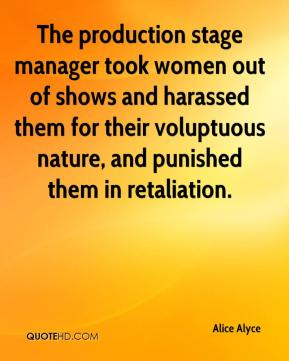 Alice Alyce - The production stage manager took women out of shows and harassed them for their voluptuous nature, and punished them in retaliation.