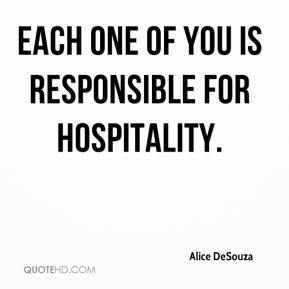 Alice DeSouza - Each one of you is responsible for hospitality.