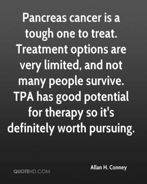 Allan H. Conney - Pancreas cancer is a tough one to treat. Treatment options are very limited, and not many people survive. TPA has good potential for therapy so it's definitely worth pursuing.