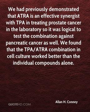 Allan H. Conney - We had previously demonstrated that ATRA is an effective synergist with TPA in treating prostate cancer in the laboratory so it was logical to test the combination against pancreatic cancer as well. We found that the TPA/ATRA combination in cell culture worked better than the individual compounds alone.