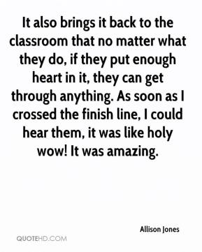 It also brings it back to the classroom that no matter what they do, if they put enough heart in it, they can get through anything. As soon as I crossed the finish line, I could hear them, it was like holy wow! It was amazing.