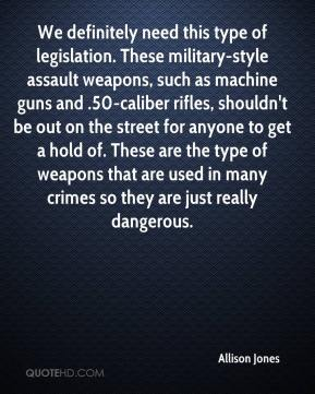 Allison Jones - We definitely need this type of legislation. These military-style assault weapons, such as machine guns and .50-caliber rifles, shouldn't be out on the street for anyone to get a hold of. These are the type of weapons that are used in many crimes so they are just really dangerous.