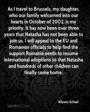 Allyson Schaaf - As I travel to Brussels, my daughter, who our family welcomed into our hearts in October of 2002, is my priority. It has now been over three years that Natasha has not been able to join us. I will appeal to the EU and Romanian officials to help find the support Romania needs to resume international adoptions so that Natasha and hundreds of other children can finally come home.