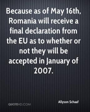 Allyson Schaaf - Because as of May 16th, Romania will receive a final declaration from the EU as to whether or not they will be accepted in January of 2007.