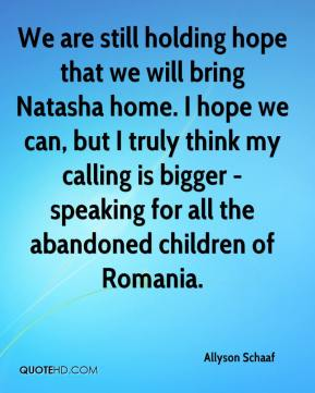 Allyson Schaaf - We are still holding hope that we will bring Natasha home. I hope we can, but I truly think my calling is bigger - speaking for all the abandoned children of Romania.