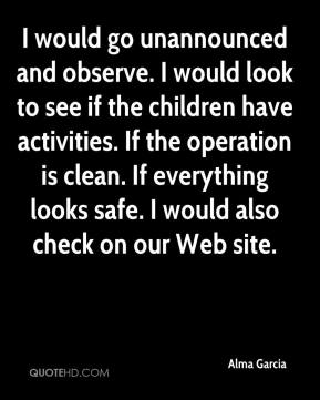 Alma Garcia - I would go unannounced and observe. I would look to see if the children have activities. If the operation is clean. If everything looks safe. I would also check on our Web site.