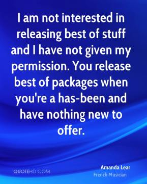 Amanda Lear - I am not interested in releasing best of stuff and I have not given my permission. You release best of packages when you're a has-been and have nothing new to offer.