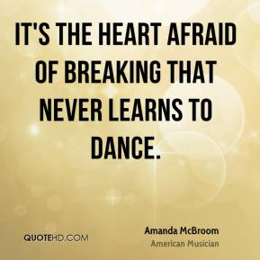Amanda McBroom - It's the heart afraid of breaking that never learns to dance.