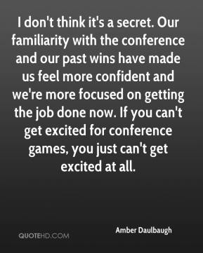 Amber Daulbaugh - I don't think it's a secret. Our familiarity with the conference and our past wins have made us feel more confident and we're more focused on getting the job done now. If you can't get excited for conference games, you just can't get excited at all.