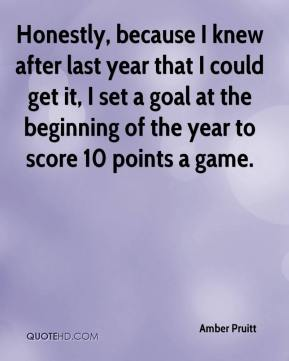 Amber Pruitt - Honestly, because I knew after last year that I could get it, I set a goal at the beginning of the year to score 10 points a game.