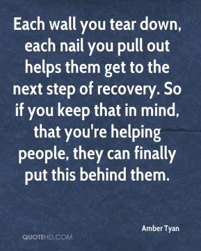Amber Tyan - Each wall you tear down, each nail you pull out helps them get to the next step of recovery. So if you keep that in mind, that you're helping people, they can finally put this behind them.