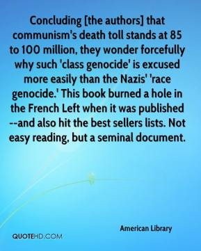 American Library - Concluding [the authors] that communism's death toll stands at 85 to 100 million, they wonder forcefully why such 'class genocide' is excused more easily than the Nazis' 'race genocide.' This book burned a hole in the French Left when it was published--and also hit the best sellers lists. Not easy reading, but a seminal document.