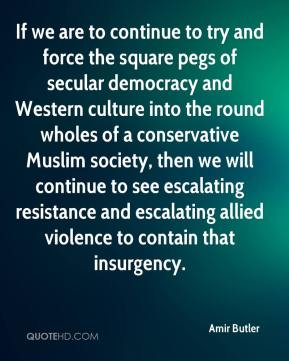 Amir Butler - If we are to continue to try and force the square pegs of secular democracy and Western culture into the round wholes of a conservative Muslim society, then we will continue to see escalating resistance and escalating allied violence to contain that insurgency.