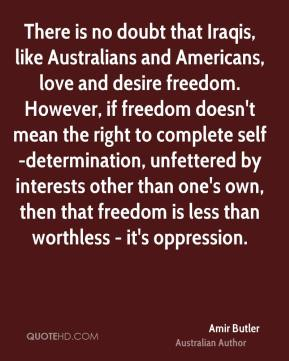 Amir Butler - There is no doubt that Iraqis, like Australians and Americans, love and desire freedom. However, if freedom doesn't mean the right to complete self-determination, unfettered by interests other than one's own, then that freedom is less than worthless - it's oppression.