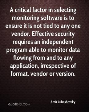 Amir Lubashevsky - A critical factor in selecting monitoring software is to ensure it is not tied to any one vendor. Effective security requires an independent program able to monitor data flowing from and to any application, irrespective of format, vendor or version.