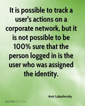 Amir Lubashevsky - It is possible to track a user's actions on a corporate network, but it is not possible to be 100% sure that the person logged in is the user who was assigned the identity.