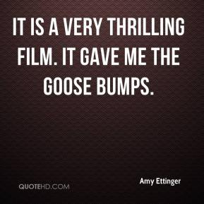 Amy Ettinger - It is a very thrilling film. It gave me the goose bumps.