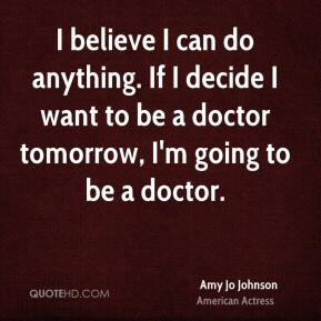 Amy Jo Johnson - I believe I can do anything. If I decide I want to be a doctor tomorrow, I'm going to be a doctor.