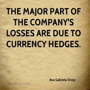 Ana Gabriela Ocejo - The major part of the company's losses are due to currency hedges.