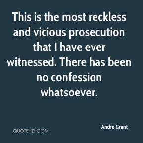 Andre Grant - This is the most reckless and vicious prosecution that I have ever witnessed. There has been no confession whatsoever.