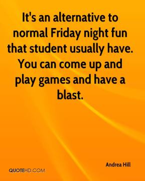 Andrea Hill - It's an alternative to normal Friday night fun that student usually have. You can come up and play games and have a blast.