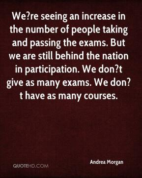 Andrea Morgan - We?re seeing an increase in the number of people taking and passing the exams. But we are still behind the nation in participation. We don?t give as many exams. We don?t have as many courses.