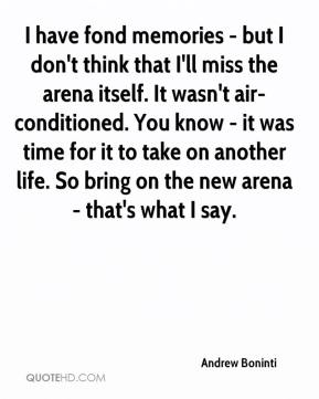 Andrew Boninti - I have fond memories - but I don't think that I'll miss the arena itself. It wasn't air-conditioned. You know - it was time for it to take on another life. So bring on the new arena - that's what I say.