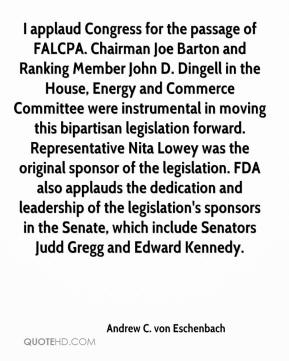 Andrew C. von Eschenbach - I applaud Congress for the passage of FALCPA. Chairman Joe Barton and Ranking Member John D. Dingell in the House, Energy and Commerce Committee were instrumental in moving this bipartisan legislation forward. Representative Nita Lowey was the original sponsor of the legislation. FDA also applauds the dedication and leadership of the legislation's sponsors in the Senate, which include Senators Judd Gregg and Edward Kennedy.