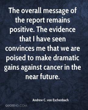 Andrew C. von Eschenbach - The overall message of the report remains positive. The evidence that I have seen convinces me that we are poised to make dramatic gains against cancer in the near future.