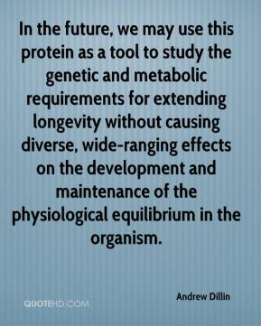Andrew Dillin - In the future, we may use this protein as a tool to study the genetic and metabolic requirements for extending longevity without causing diverse, wide-ranging effects on the development and maintenance of the physiological equilibrium in the organism.